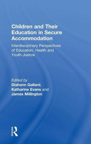 Children and Their Education in Secure Accommodation: Interdisciplinary Perspectives of Education, Health and Youth Justice (Hardback)