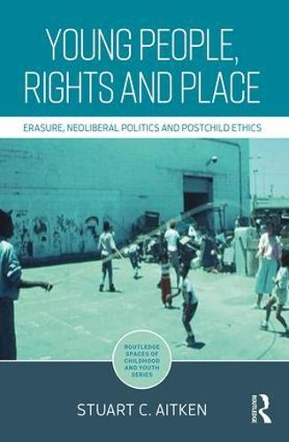 Young People, Rights and Place: Erasure, Neoliberal Politics and Postchild Ethics - Routledge Spaces of Childhood and Youth Series (Hardback)