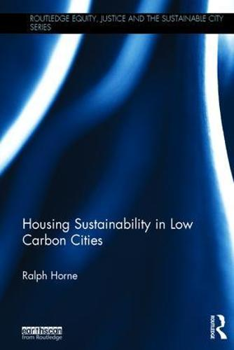 Housing Sustainability in Low Carbon Cities - Routledge Equity, Justice and the Sustainable City series (Hardback)