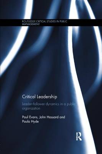 Critical Leadership: Leader-Follower Dynamics in a Public Organization - Routledge Critical Studies in Public Management (Paperback)