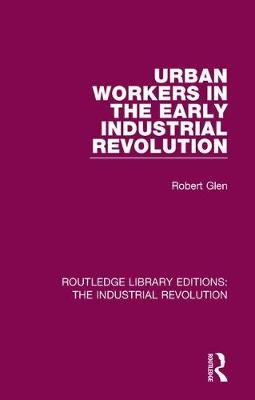 Urban Workers in the Early Industrial Revolution - Routledge Library Editions: The Industrial Revolution (Hardback)