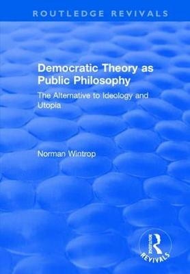 Democratic Theory as Public Philosophy: The Alternative to Ideology and Utopia: The Alternative to Ideology and Utopia (Hardback)