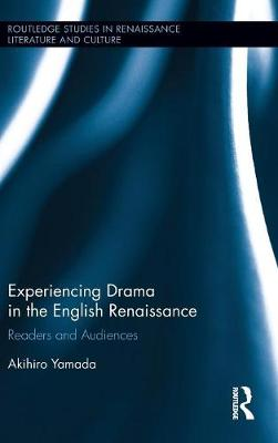 Experiencing Drama in the English Renaissance: Readers and Audiences - Routledge Studies in Renaissance Literature and Culture (Hardback)