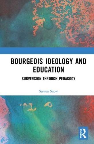 Bourgeois Ideology and Education: Subversion Through Pedagogy (Hardback)