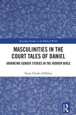 Masculinities in the Court Tales of Daniel: Advancing Gender Studies in the Hebrew Bible - Routledge Studies in the Biblical World (Hardback)