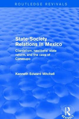 Revival: State-Society Relations in Mexico (2001): Clientelism, Neoliberal State Reform, and the Case of Conasupo (Paperback)