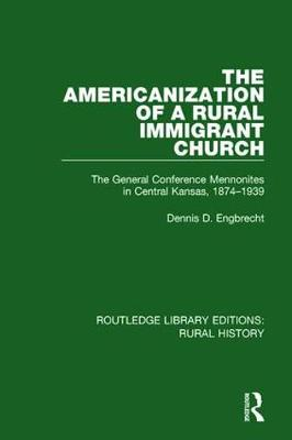 The Americanization of a Rural Immigrant Church: The General Conference Mennonites in Central Kansas, 1874-1939 - Routledge Library Editions: Rural History (Paperback)