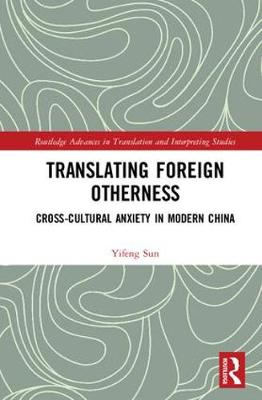 Translating Foreign Otherness: Cross-Cultural Anxiety in Modern China - Routledge Advances in Translation and Interpreting Studies (Hardback)