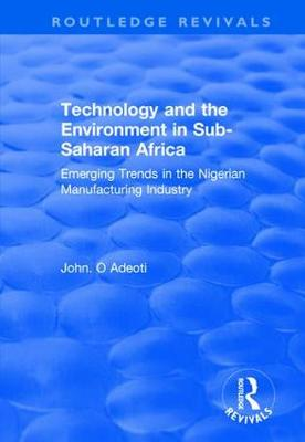 Technology and the Environment in Sub-Saharan Africa: Emerging Trends in the Nigerian Manufacturing Industry: Emerging Trends in the Nigerian Manufacturing Industry - Routledge Revivals (Hardback)