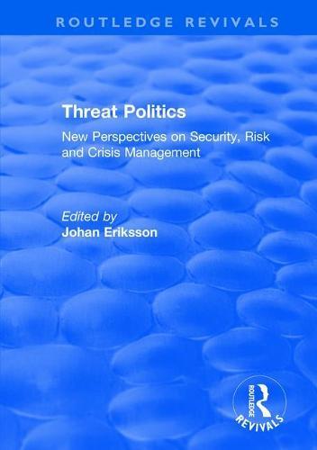 Threat Politics: New Perspectives on Security, Risk and Crisis Management: New Perspectives on Security, Risk and Crisis Management - Routledge Revivals (Hardback)