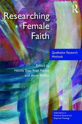 Researching Female Faith: Qualitative Research Methods - Explorations in Practical, Pastoral and Empirical Theology (Hardback)