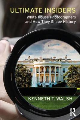 Ultimate Insiders: White House Photographers and How They Shape History (Hardback)