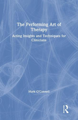 The Performing Art of Therapy: Acting Insights and Techniques for Clinicians (Hardback)