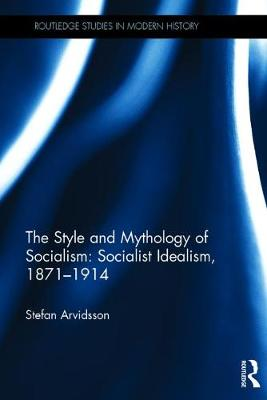 The Style and Mythology of Socialism: Socialist Idealism, 1871-1914 - Routledge Studies in Modern History (Hardback)