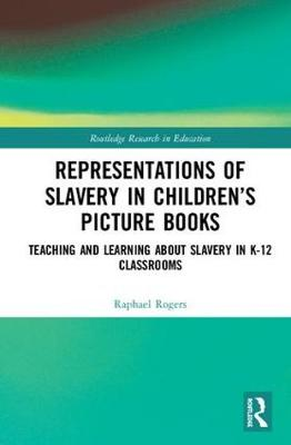 Representations of Slavery in Children's Picture Books: Teaching and Learning about Slavery in K-12 Classrooms - Routledge Research in Education 21 (Hardback)