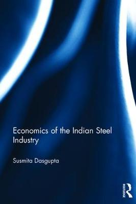 Economics of the Indian Steel Industry - Routledge Studies in the Economics of Business and Industry (Hardback)