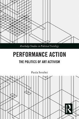 Performance Action: The Politics of Art Activism - Routledge Studies in Political Sociology (Hardback)