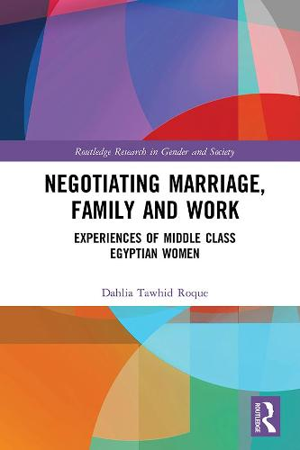 Negotiating Marriage, Family and Work: Experiences of Middle Class Egyptian Women - Routledge Research in Gender and Society (Hardback)