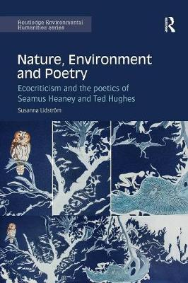 Nature, Environment and Poetry: Ecocriticism and the poetics of Seamus Heaney and Ted Hughes - Routledge Environmental Humanities (Paperback)