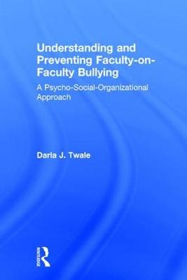Understanding and Preventing Faculty-on-Faculty Bullying: A Psycho-Social-Organizational Approach (Hardback)