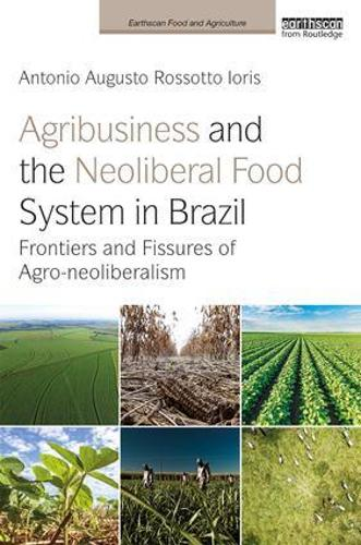 Agribusiness and the Neoliberal Food System in Brazil: Frontiers and Fissures of Agro-neoliberalism - Earthscan Food and Agriculture (Hardback)