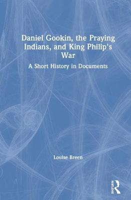 Daniel Gookin, the Praying Indians, and King Philip's War: A Short History in Documents (Hardback)