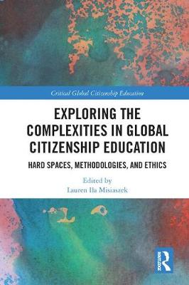 Exploring the Complexities in Global Citizenship Education: Hard Spaces, Methodologies, and Ethics - Critical Global Citizenship Education (Hardback)