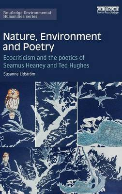 Nature, Environment and Poetry: Ecocriticism and the poetics of Seamus Heaney and Ted Hughes - Routledge Environmental Humanities (Hardback)