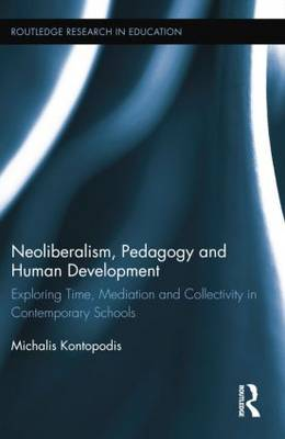 Neoliberalism, Pedagogy and Human Development: Exploring Time, Mediation and Collectivity in Contemporary Schools - Routledge Research in Education (Paperback)