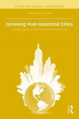 Greening Post-Industrial Cities: Growth, Equity, and Environmental Governance - Cities and Global Governance (Hardback)