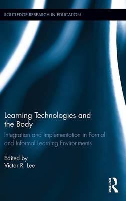 Learning Technologies and the Body: Integration and Implementation In Formal and Informal Learning Environments - Routledge Research in Education (Hardback)
