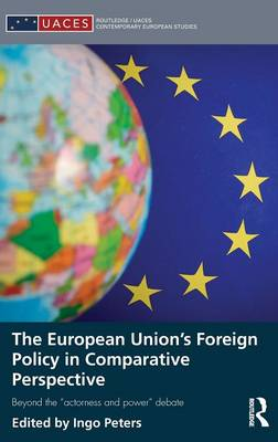 """The European Union's Foreign Policy in Comparative Perspective: Beyond the """"Actorness and Power"""" Debate - Routledge/UACES Contemporary European Studies (Hardback)"""