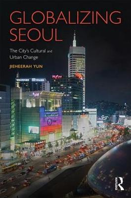Globalizing Seoul: The City's Cultural and Urban Change - Planning, History and Environment Series (Hardback)