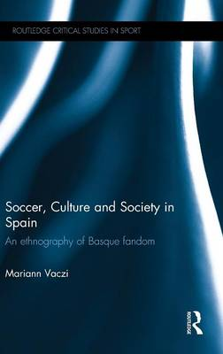 Soccer, Culture and Society in Spain: An Ethnography of Basque Fandom - Routledge Critical Studies in Sport (Hardback)