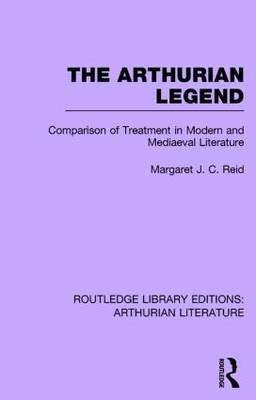 The Arthurian Legend: Comparison of Treatment in Modern and Mediaeval Literature - Routledge Library Editions: Arthurian Literature (Hardback)