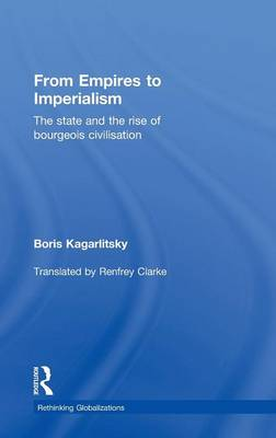 From Empires to Imperialism: The State and the Rise of Bourgeois Civilisation - Rethinking Globalizations (Hardback)