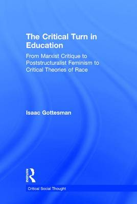 The Critical Turn in Education: From Marxist Critique to Poststructuralist Feminism to Critical Theories of Race - Critical Social Thought (Hardback)