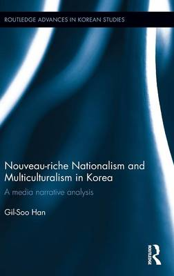 Nouveau-riche Nationalism and Multiculturalism in Korea: A media narrative analysis - Routledge Advances in Korean Studies (Hardback)