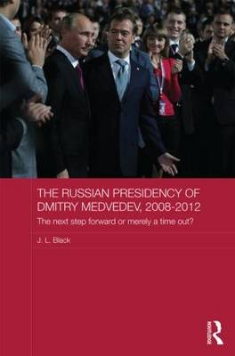 The Russian Presidency of Dmitry Medvedev, 2008-2012: The Next Step Forward or Merely a Time Out? - Routledge Contemporary Russia and Eastern Europe Series (Hardback)