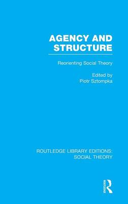 Agency and Structure: Reorienting Social Theory (Hardback)