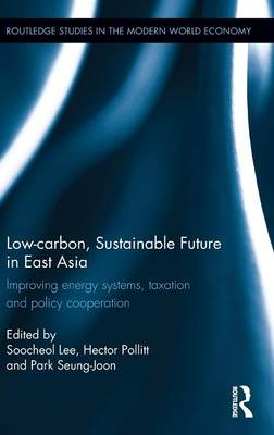 Low-carbon, Sustainable Future in East Asia: Improving energy systems, taxation and policy cooperation - Routledge Studies in the Modern World Economy (Hardback)