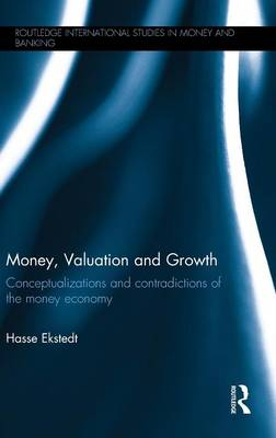 Money, Valuation and Growth: Conceptualizations and contradictions of the money economy - Routledge International Studies in Money and Banking (Hardback)