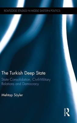 The Turkish Deep State: State Consolidation, Civil-Military Relations and Democracy - Routledge Studies in Middle Eastern Politics (Hardback)