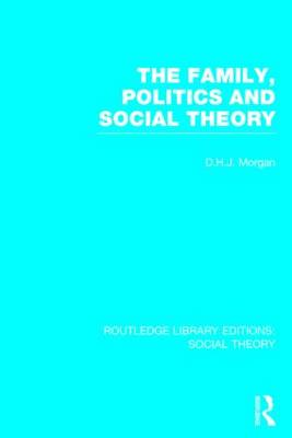 The Family, Politics, and Social Theory - Routledge Library Editions: Social Theory (Hardback)