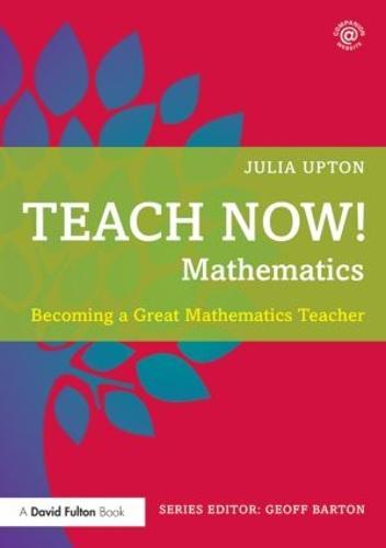 Teach Now! Mathematics: Becoming a Great Mathematics Teacher - Teach Now! (Paperback)