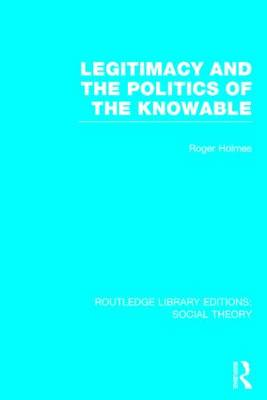 Legitimacy and the Politics of the Knowable - Routledge Library Editions: Social Theory (Hardback)
