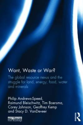 Want, Waste or War?: The Global Resource Nexus and the Struggle for Land, Energy, Food, Water and Minerals - Earthscan Studies in Natural Resource Management (Hardback)