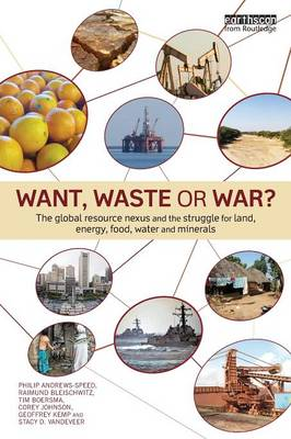 Want, Waste or War?: The Global Resource Nexus and the Struggle for Land, Energy, Food, Water and Minerals - Earthscan Studies in Natural Resource Management (Paperback)