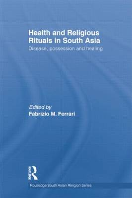 Health and Religious Rituals in South Asia: Disease, Possession and Healing (Paperback)