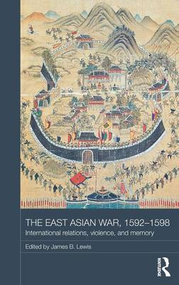 The East Asian War, 1592-1598: International Relations, Violence and Memory - Asian States and Empires (Hardback)
